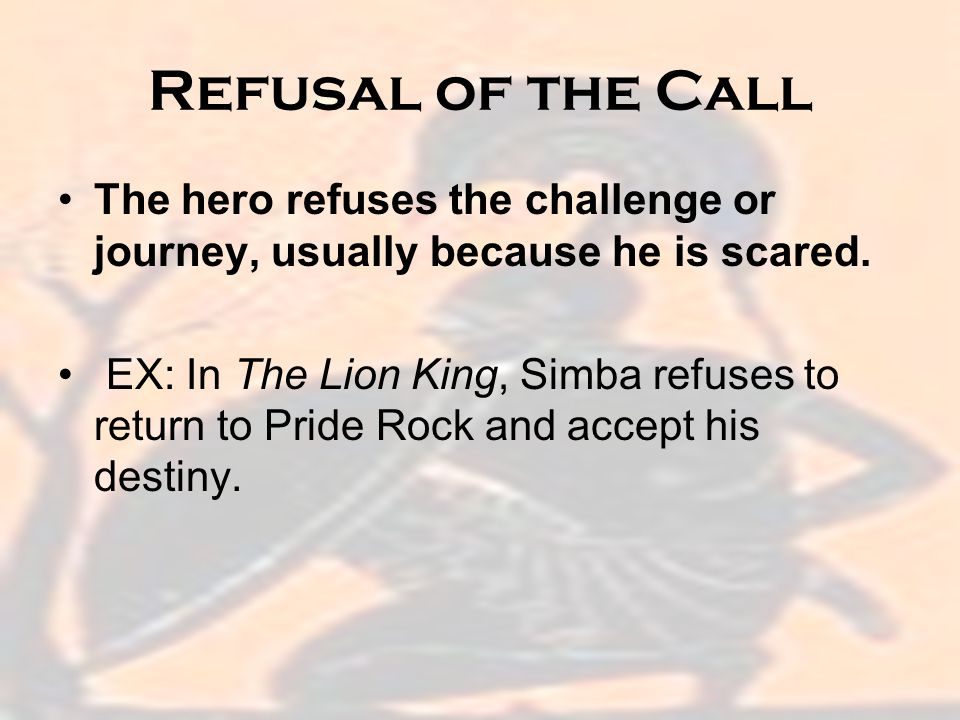 Refusal of the Call The hero refuses the challenge or journey, usually because he is scared.