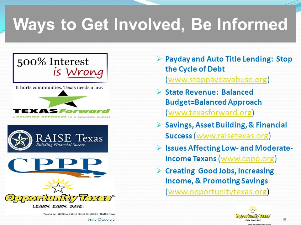  Payday and Auto Title Lending: Stop the Cycle of Debt (www.stoppaydayabuse.org)www.stoppaydayabuse.org  State Revenue: Balanced Budget=Balanced Approach (www.texasforward.org)www.texasforward.org  Savings, Asset Building, & Financial Success (www.raisetexas.org)www.raisetexas.org  Issues Affecting Low- and Moderate- Income Texans (www.cppp.org)www.cppp.org  Creating Good Jobs, Increasing Income, & Promoting Savings (www.opportunitytexas.org)www.opportunitytexas.org baylor@cppp.org16 Ways to Get Involved, Be Informed