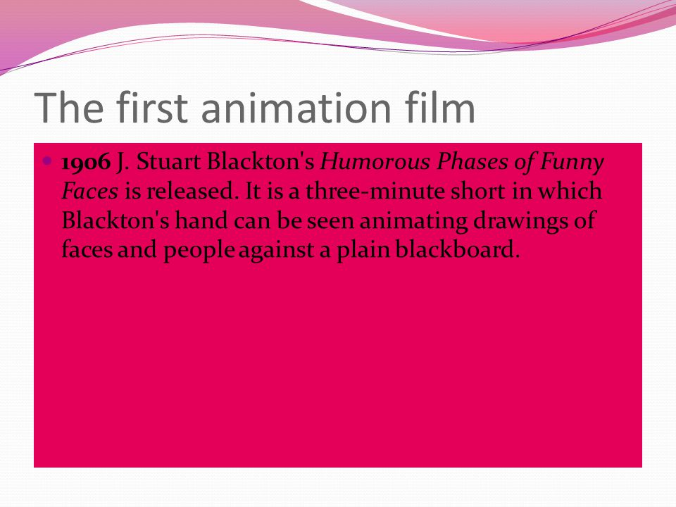 The first animation film 1906 J. Stuart Blackton s Humorous Phases of Funny Faces is released.