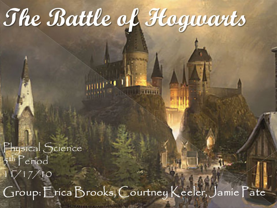 The Battle of Hogwarts Group: Erica Brooks, Courtney Keeler, Jamie Pate Physical Science 5 th Period 11/17/10