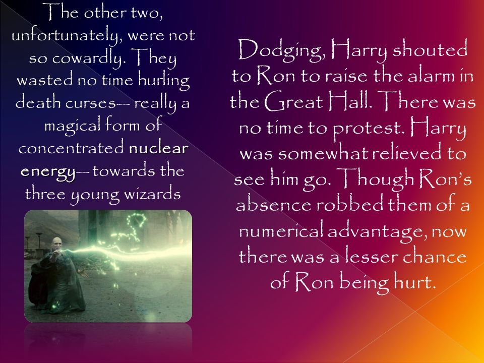 Dodging, Harry shouted to Ron to raise the alarm in the Great Hall. There was no time to protest. Harry was somewhat relieved to see him go. Though Ro