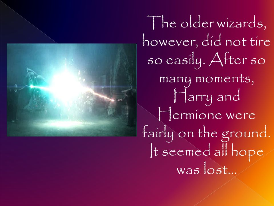 The older wizards, however, did not tire so easily. After so many moments, Harry and Hermione were fairly on the ground. It seemed all hope was lost…