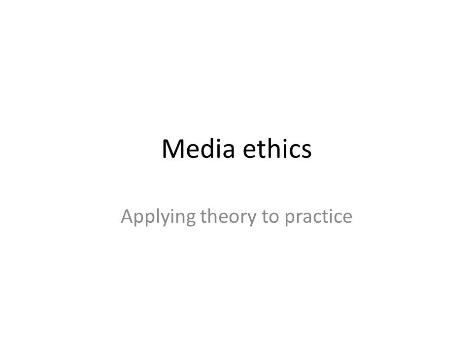 Media ethics Applying theory to practice