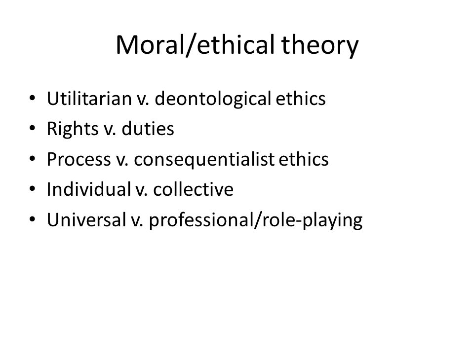 Moral/ethical theory Utilitarian v. deontological ethics Rights v.