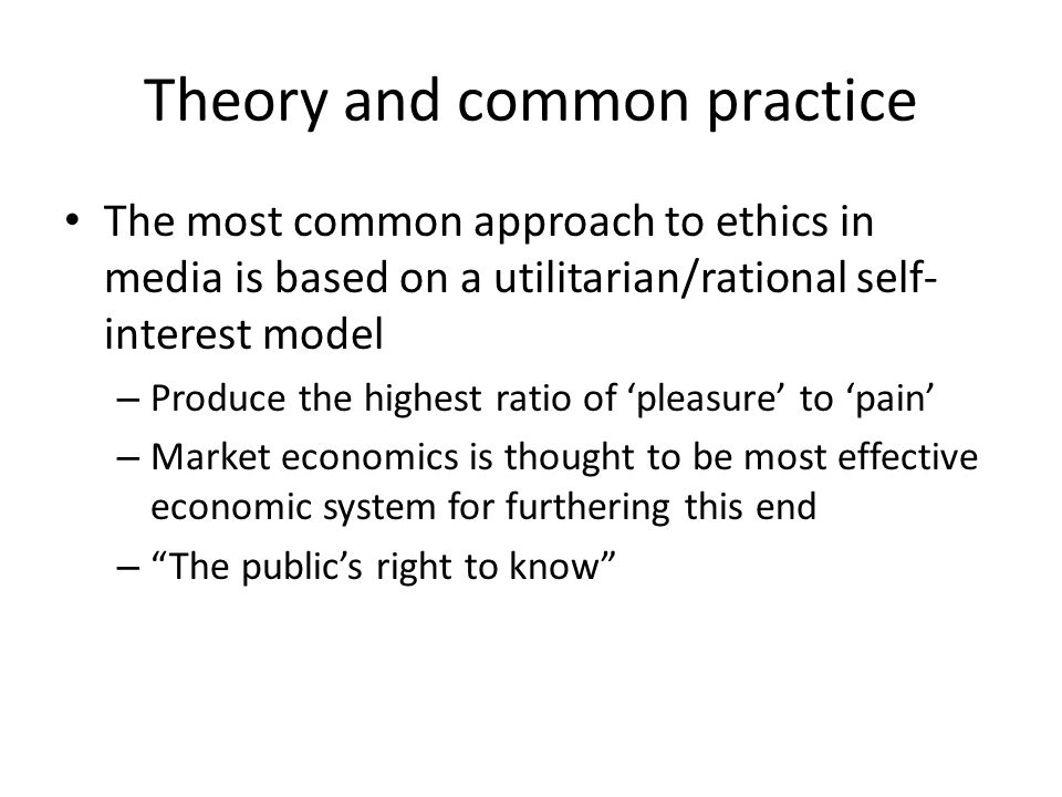 Theory and common practice The most common approach to ethics in media is based on a utilitarian/rational self- interest model – Produce the highest ratio of 'pleasure' to 'pain' – Market economics is thought to be most effective economic system for furthering this end – The public's right to know