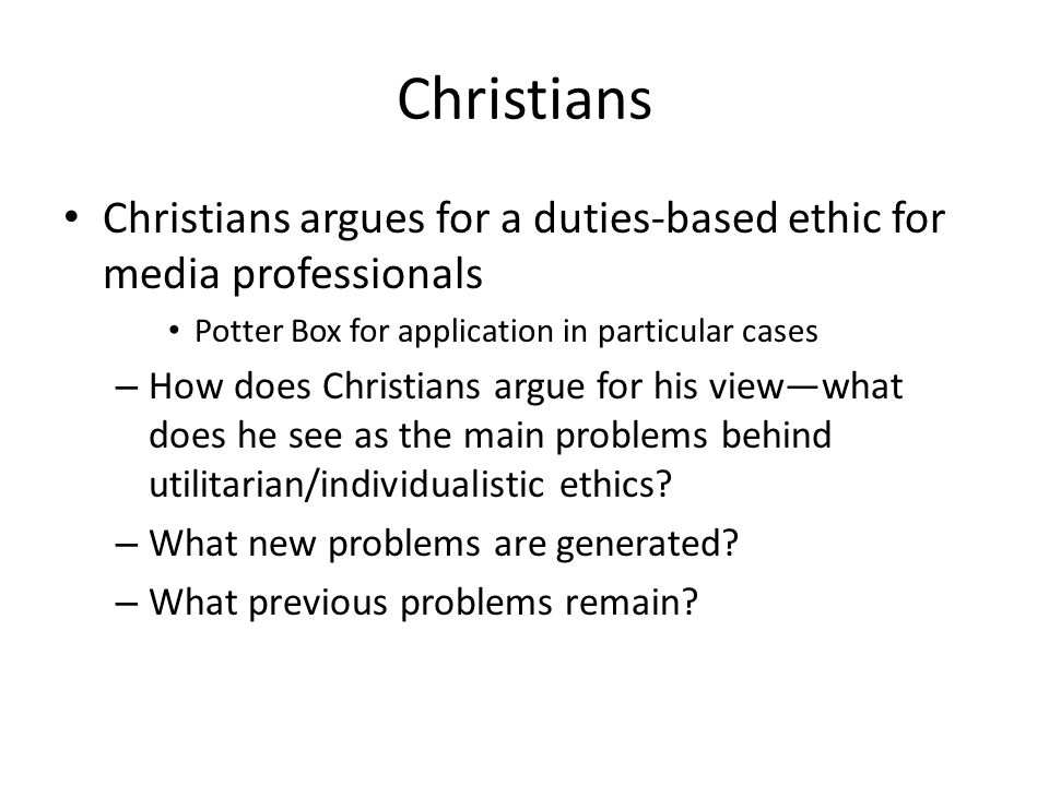 Christians Christians argues for a duties-based ethic for media professionals Potter Box for application in particular cases – How does Christians argue for his view—what does he see as the main problems behind utilitarian/individualistic ethics.