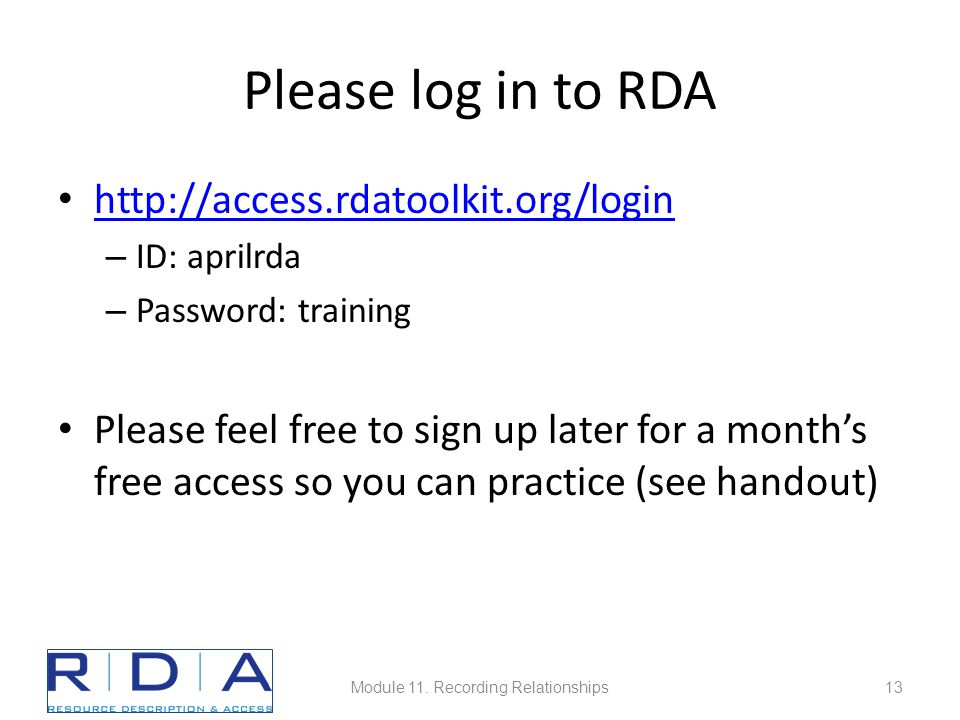 Please log in to RDA http://access.rdatoolkit.org/login – ID: aprilrda – Password: training Please feel free to sign up later for a month's free access so you can practice (see handout) Module 11.