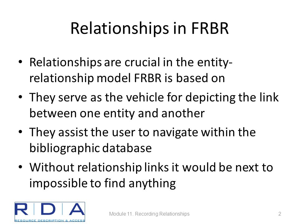 Relationships in FRBR Relationships are crucial in the entity- relationship model FRBR is based on They serve as the vehicle for depicting the link between one entity and another They assist the user to navigate within the bibliographic database Without relationship links it would be next to impossible to find anything Module 11.
