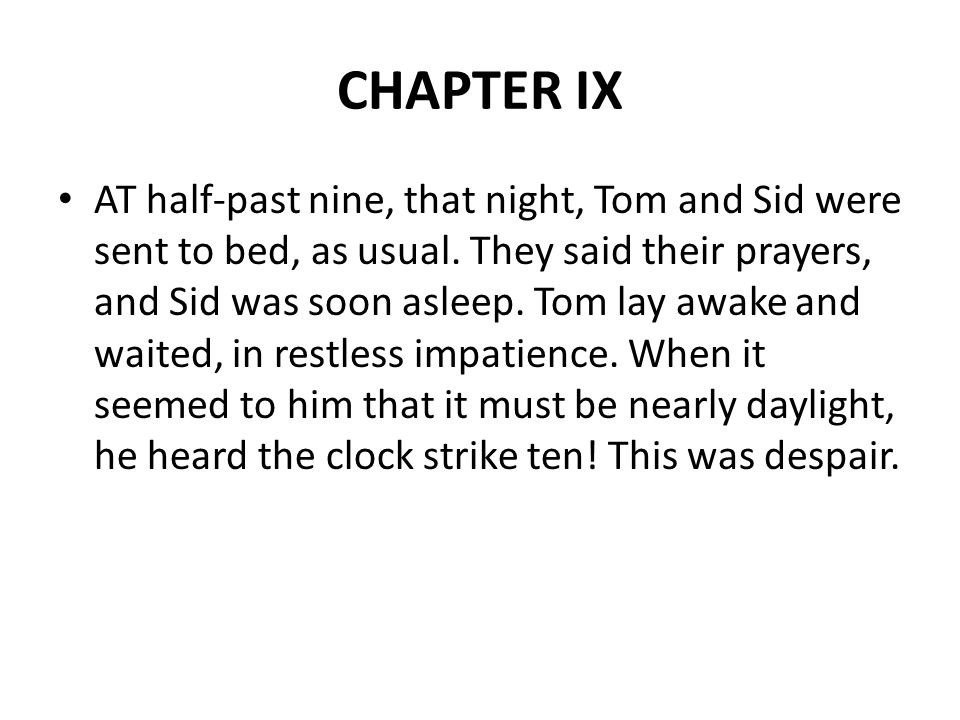 CHAPTER IX AT half-past nine, that night, Tom and Sid were sent to bed, as usual.
