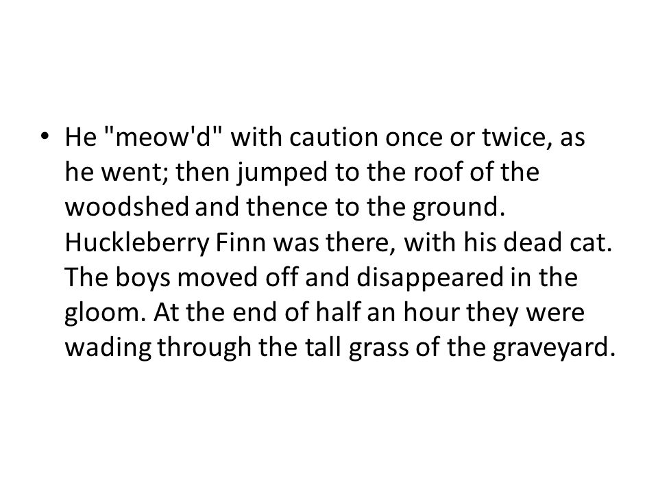 He meow d with caution once or twice, as he went; then jumped to the roof of the woodshed and thence to the ground.