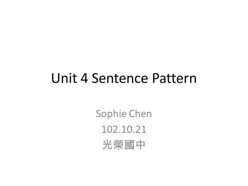 Unit 4 Sentence Pattern Sophie Chen 102.10.21 光榮國中