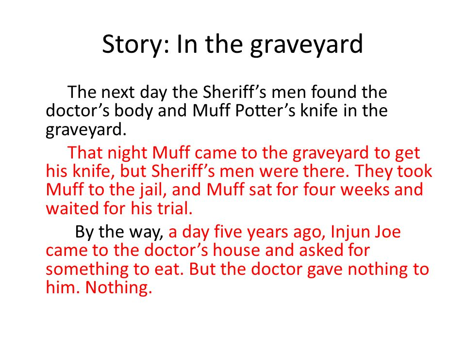 Story: In the graveyard The next day the Sheriff's men found the doctor's body and Muff Potter's knife in the graveyard. That night Muff came to the g