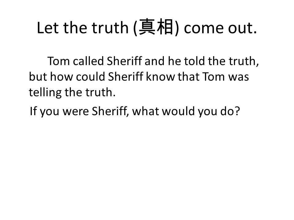 Let the truth ( 真相 ) come out. Tom called Sheriff and he told the truth, but how could Sheriff know that Tom was telling the truth. If you were Sherif