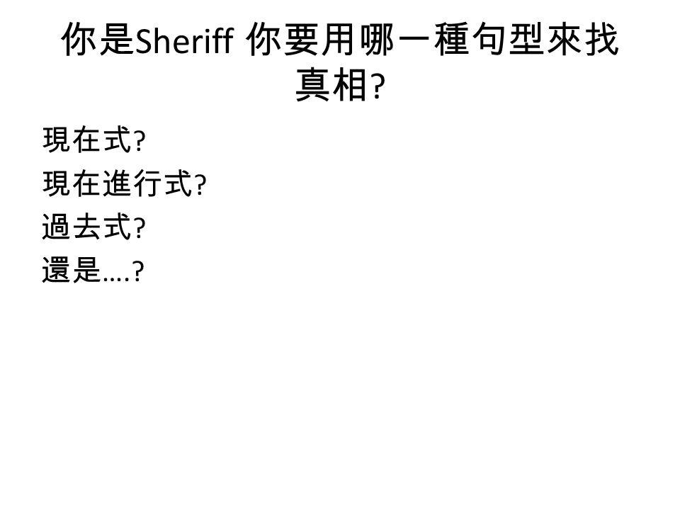 你是 Sheriff 你要用哪一種句型來找 真相 ? 現在式 ? 現在進行式 ? 過去式 ? 還是 ….?