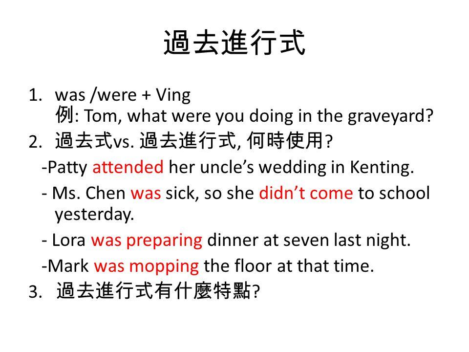 過去進行式 1.was /were + Ving 例 : Tom, what were you doing in the graveyard? 2. 過去式 vs. 過去進行式, 何時使用 ? -Patty attended her uncle's wedding in Kenting. - Ms.