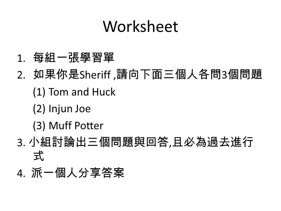 Worksheet 1. 每組一張學習單 2. 如果你是 Sheriff, 請向下面三個人各問 3 個問題 (1) Tom and Huck (2) Injun Joe (3) Muff Potter 3. 小組討論出三個問題與回答, 且必為過去進行 式 4. 派一個人分享答案