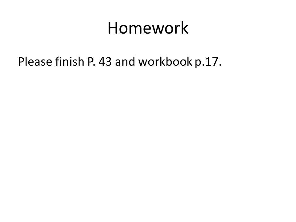 Homework Please finish P. 43 and workbook p.17.