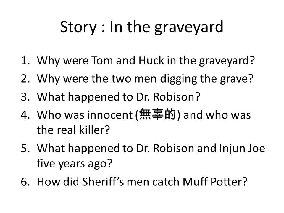 Story : In the graveyard 1.Why were Tom and Huck in the graveyard? 2.Why were the two men digging the grave? 3.What happened to Dr. Robison? 4.Who was
