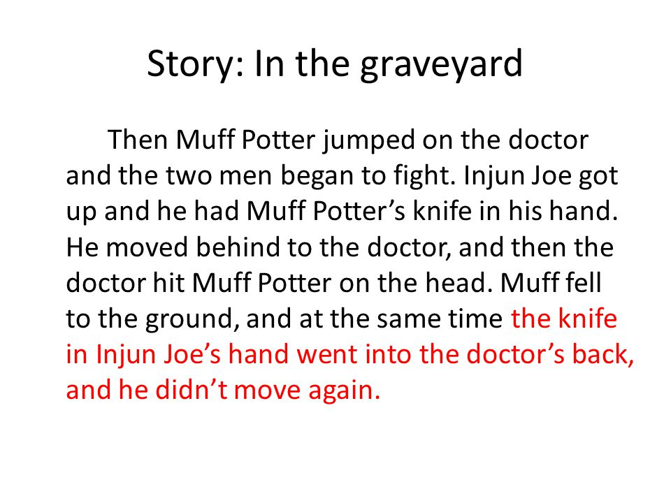 Story 1: In the graveyard Injun Joe put the knife into Muff Potter's hand.