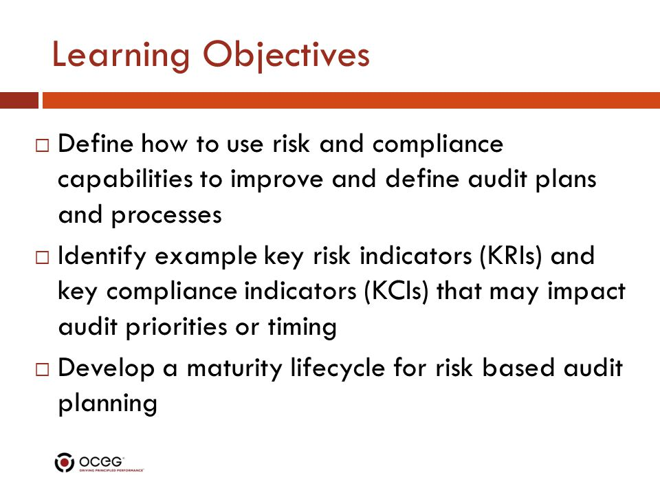 Learning Objectives  Define how to use risk and compliance capabilities to improve and define audit plans and processes  Identify example key risk indicators (KRIs) and key compliance indicators (KCIs) that may impact audit priorities or timing  Develop a maturity lifecycle for risk based audit planning