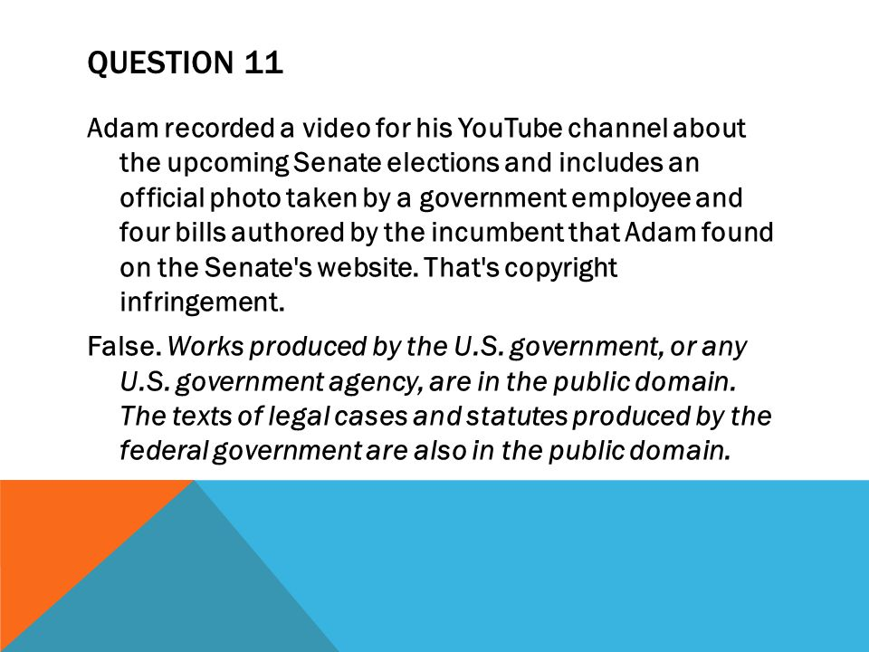 QUESTION 11 Adam recorded a video for his YouTube channel about the upcoming Senate elections and includes an official photo taken by a government employee and four bills authored by the incumbent that Adam found on the Senate s website.