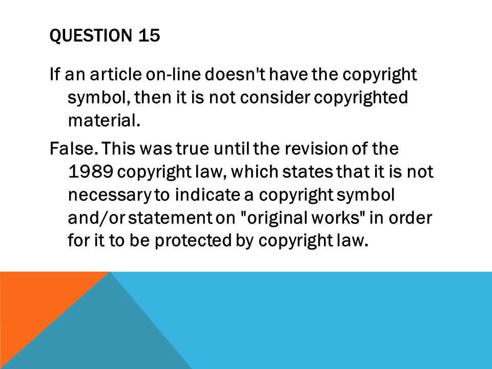 QUESTION 15 If an article on-line doesn t have the copyright symbol, then it is not consider copyrighted material.