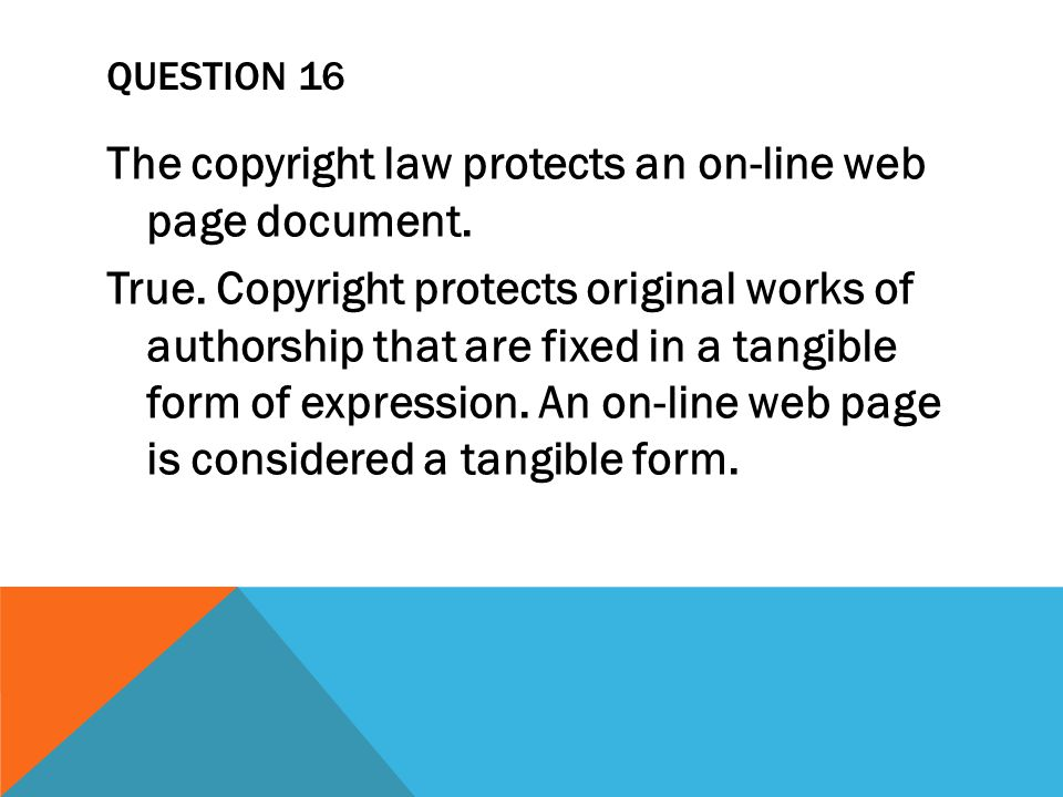 QUESTION 16 The copyright law protects an on-line web page document.