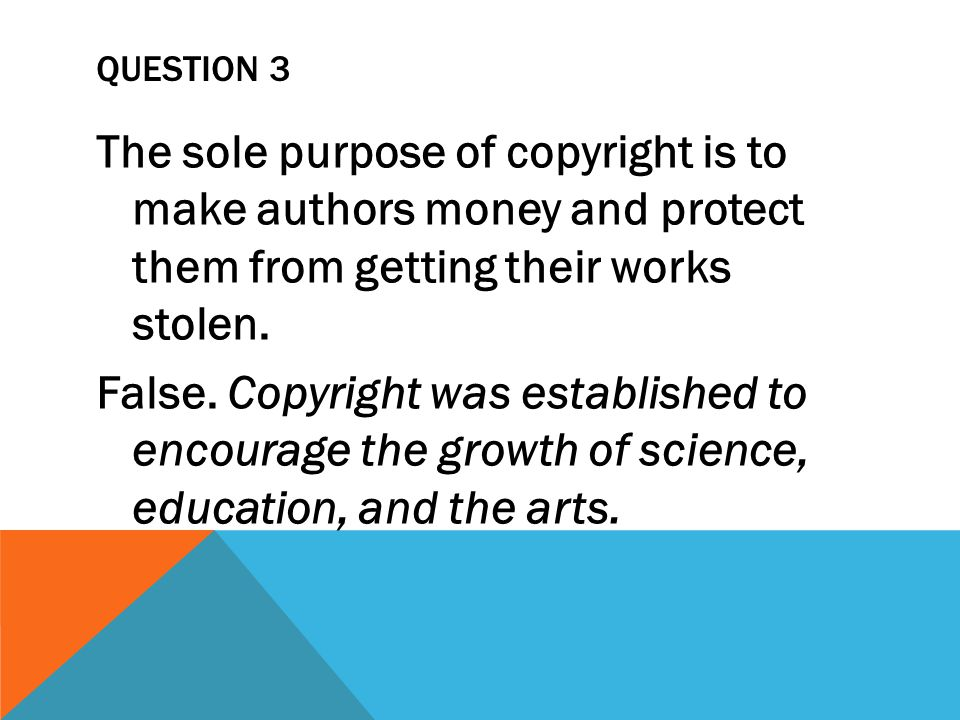 QUESTION 3 The sole purpose of copyright is to make authors money and protect them from getting their works stolen.