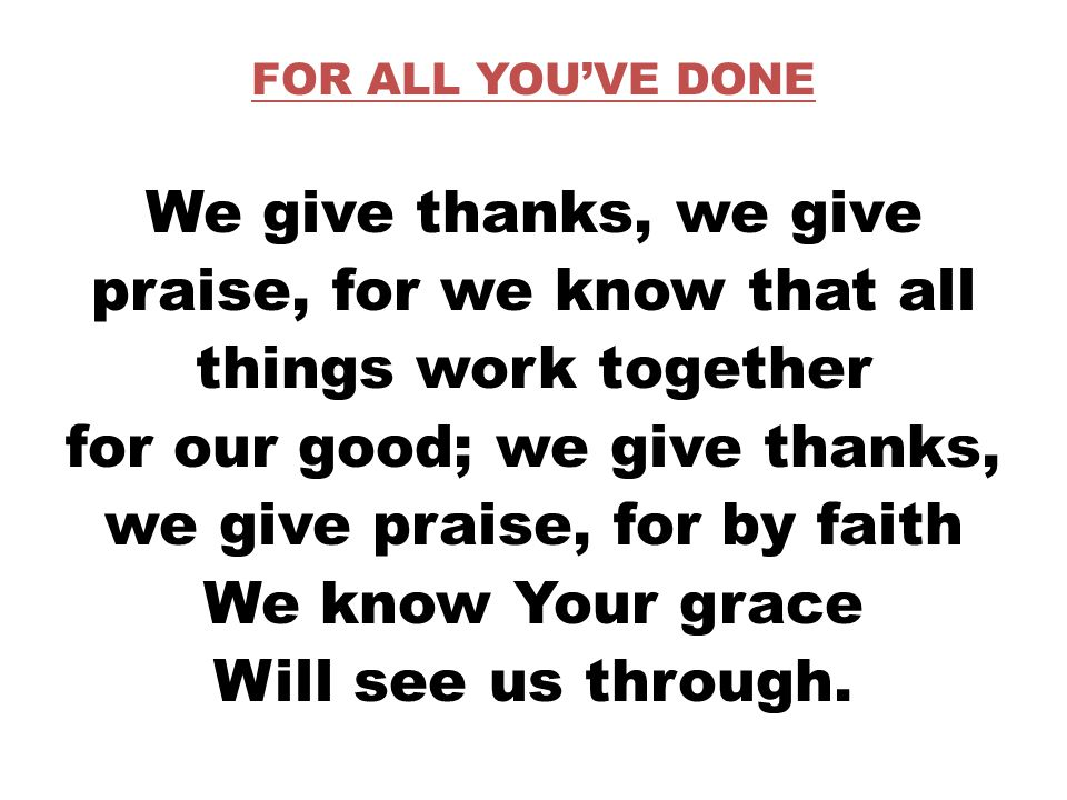 FOR ALL YOU'VE DONE We give thanks, we give praise, for we know that all things work together for our good; we give thanks, we give praise, for by faith We know Your grace Will see us through.