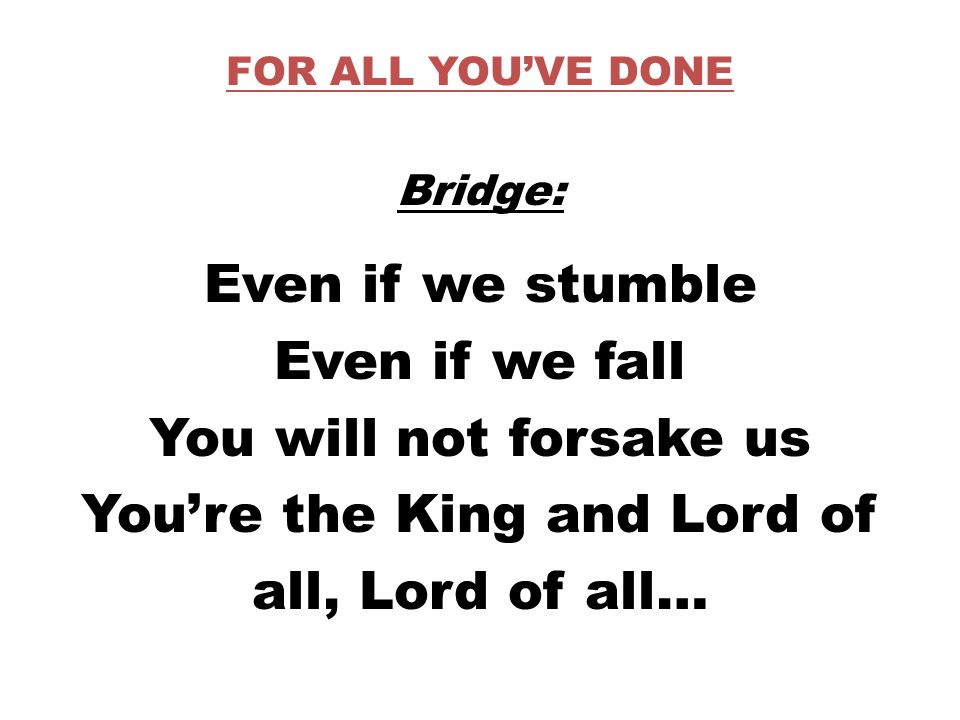 FOR ALL YOU'VE DONE Bridge: Even if we stumble Even if we fall You will not forsake us You're the King and Lord of all, Lord of all…