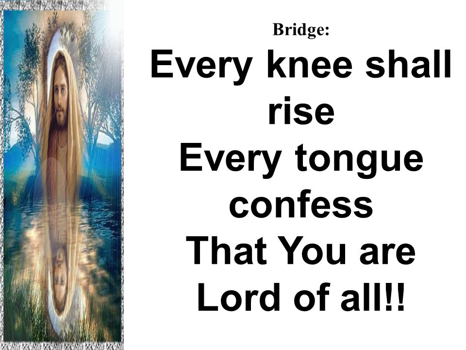 Bridge: Every knee shall rise Every tongue confess That You are Lord of all!.
