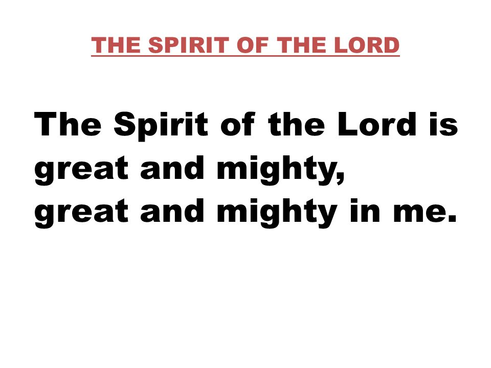 THE SPIRIT OF THE LORD The Spirit of the Lord is great and mighty, great and mighty in me.