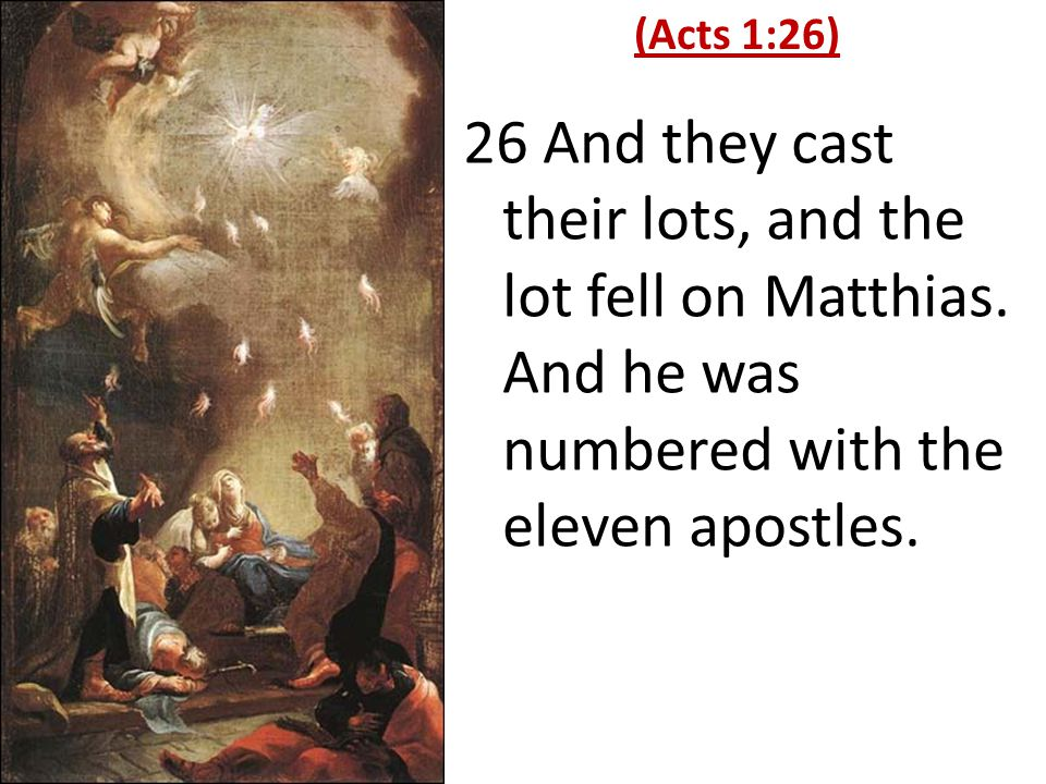 26 And they cast their lots, and the lot fell on Matthias. And he was numbered with the eleven apostles. (Acts 1:26)