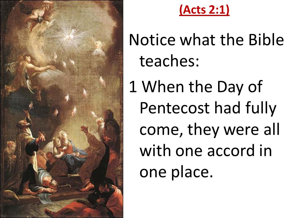 Notice what the Bible teaches: 1 When the Day of Pentecost had fully come, they were all with one accord in one place.