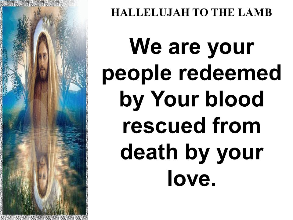 HALLELUJAH TO THE LAMB We are your people redeemed by Your blood rescued from death by your love.