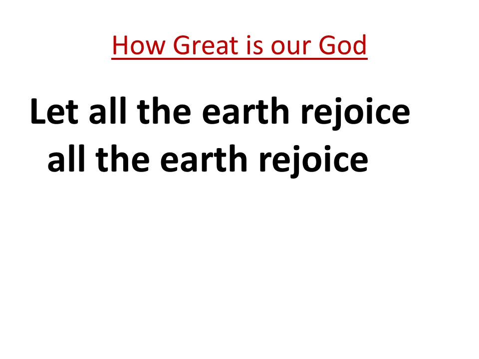 Let all the earth rejoice all the earth rejoice How Great is our God