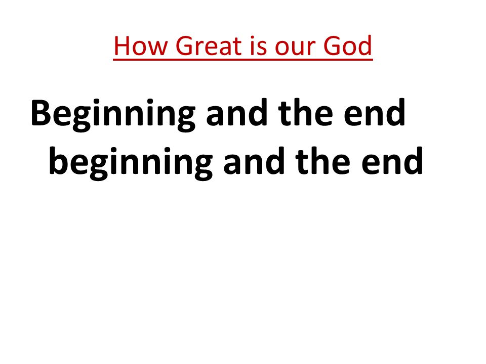 Beginning and the end beginning and the end How Great is our God