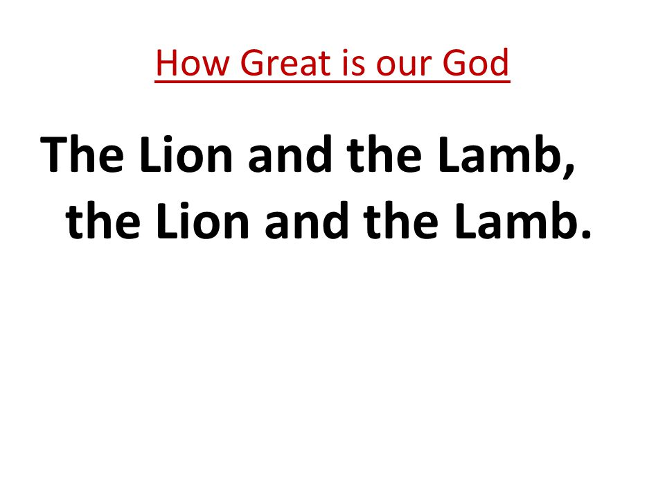 The Lion and the Lamb, the Lion and the Lamb. How Great is our God
