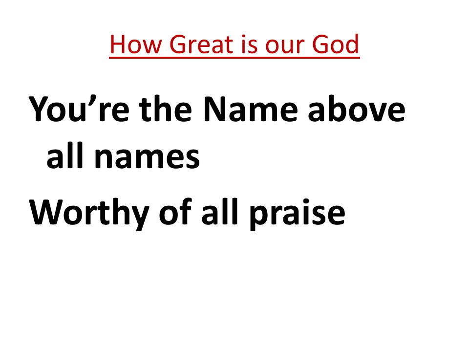 You're the Name above all names Worthy of all praise How Great is our God