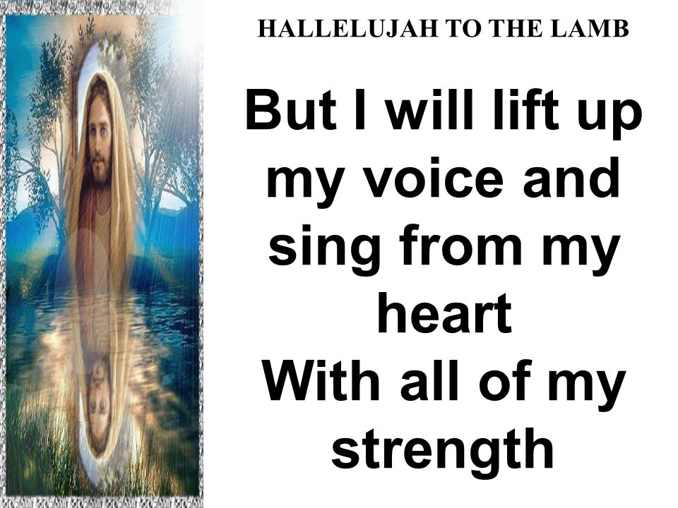 HALLELUJAH TO THE LAMB But I will lift up my voice and sing from my heart With all of my strength Hallelujah to the Lamb