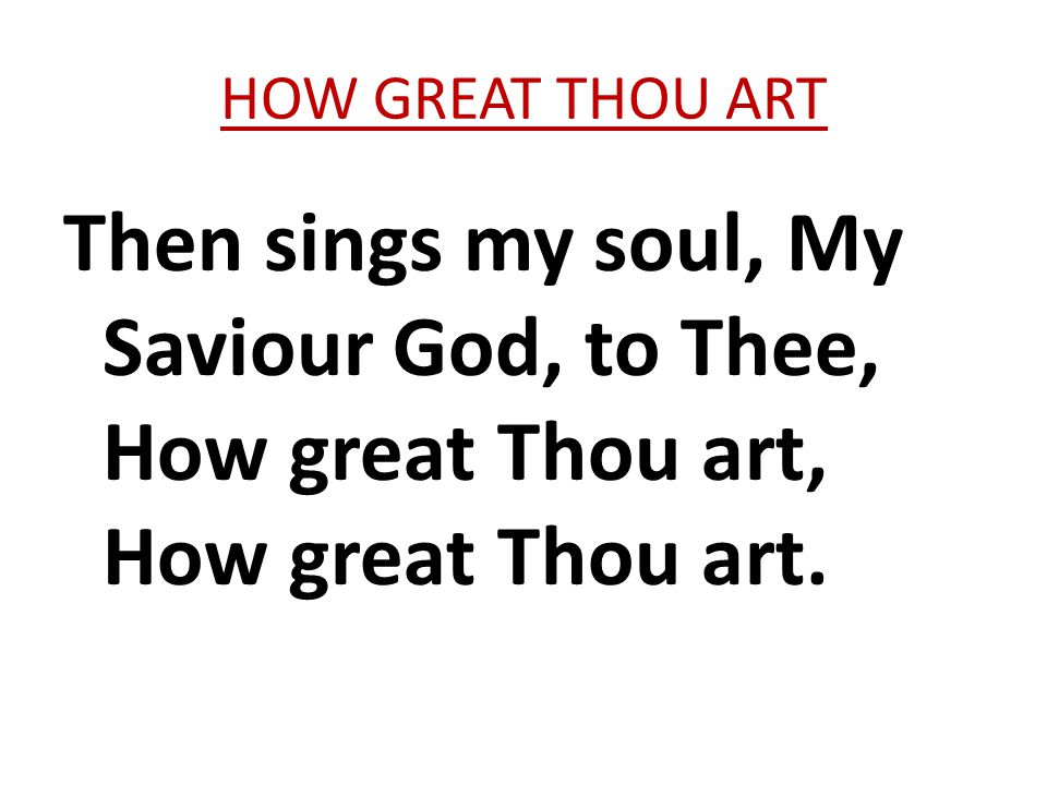 HOW GREAT THOU ART Then sings my soul, My Saviour God, to Thee, How great Thou art, How great Thou art.