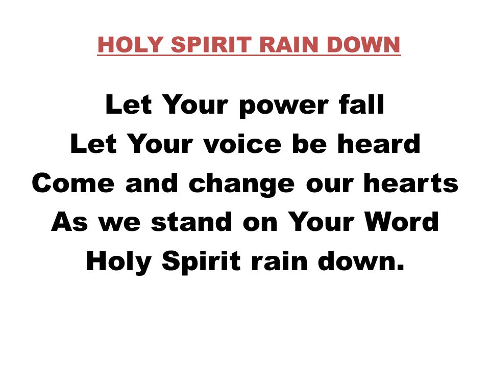 HOLY SPIRIT RAIN DOWN Let Your power fall Let Your voice be heard Come and change our hearts As we stand on Your Word Holy Spirit rain down.