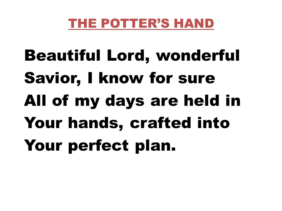 THE POTTER'S HAND Beautiful Lord, wonderful Savior, I know for sure All of my days are held in Your hands, crafted into Your perfect plan.