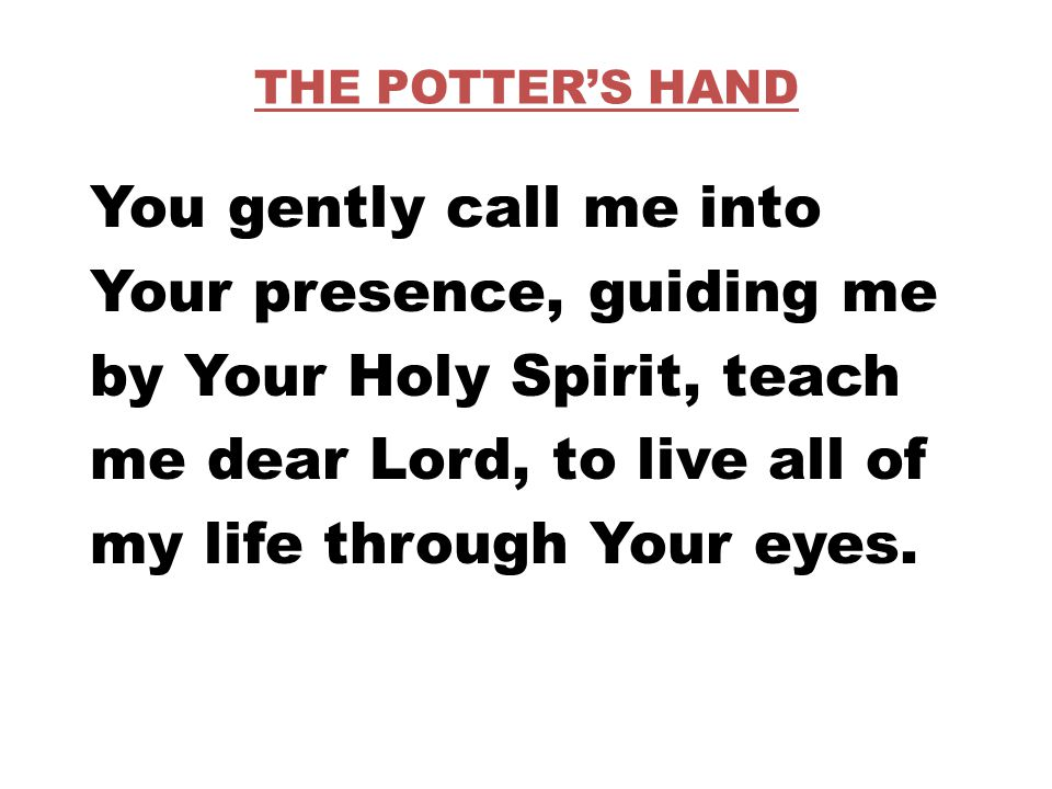 THE POTTER'S HAND You gently call me into Your presence, guiding me by Your Holy Spirit, teach me dear Lord, to live all of my life through Your eyes.