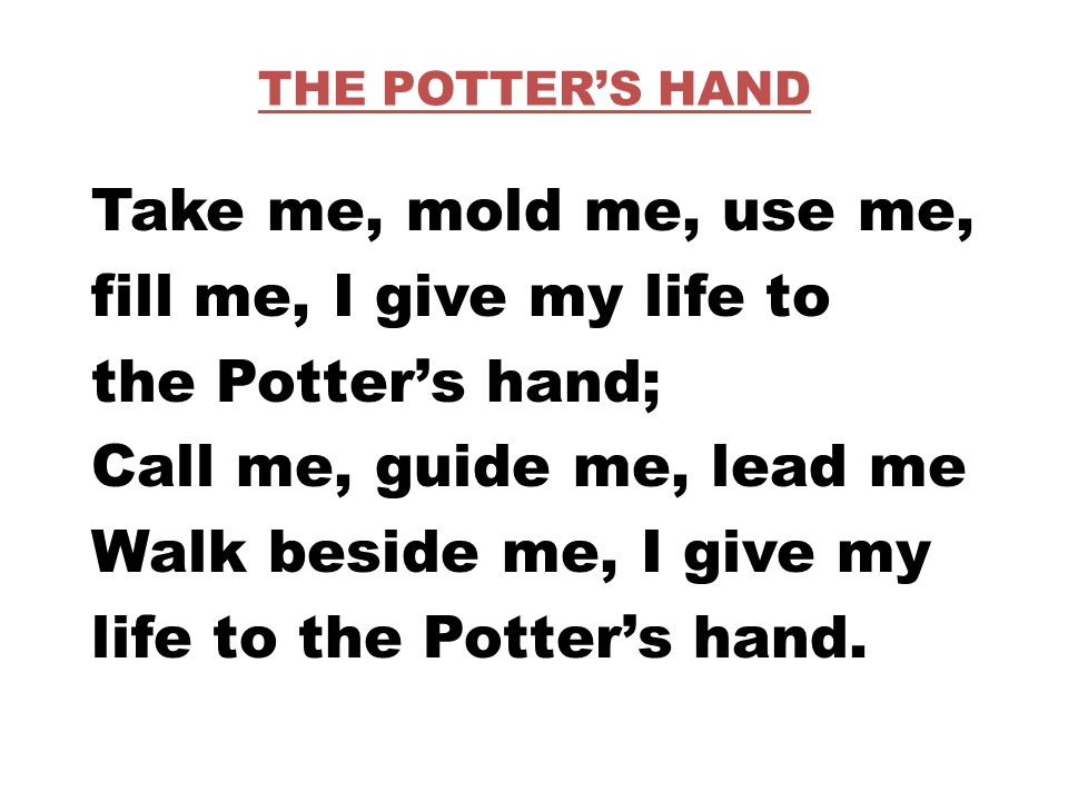 THE POTTER'S HAND Take me, mold me, use me, fill me, I give my life to the Potter's hand; Call me, guide me, lead me Walk beside me, I give my life to the Potter's hand.