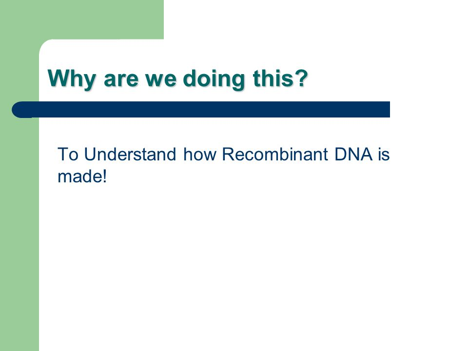 Why are we doing this? To Understand how Recombinant DNA is made!