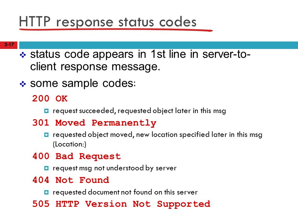 HTTP response status codes 200 OK  request succeeded, requested object later in this msg 301 Moved Permanently  requested object moved, new location specified later in this msg (Location:) 400 Bad Request  request msg not understood by server 404 Not Found  requested document not found on this server 505 HTTP Version Not Supported 2-17  status code appears in 1st line in server-to- client response message.