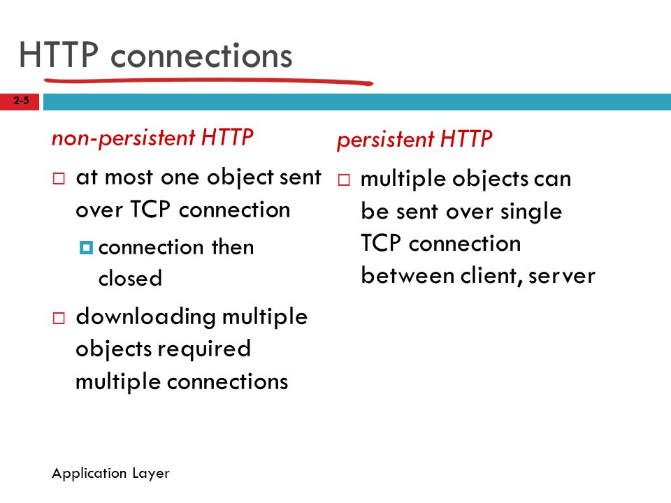 HTTP connections non-persistent HTTP  at most one object sent over TCP connection  connection then closed  downloading multiple objects required multiple connections persistent HTTP  multiple objects can be sent over single TCP connection between client, server 2-5 Application Layer