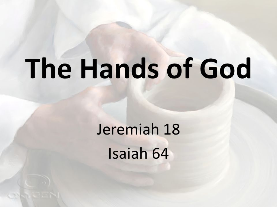 The Hands of God Jeremiah 18 Isaiah 64