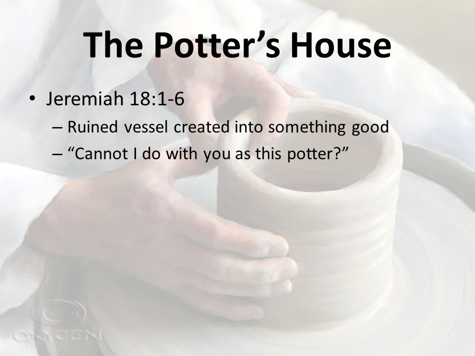 The Potter's House Jeremiah 18:1-6 – Ruined vessel created into something good – Cannot I do with you as this potter